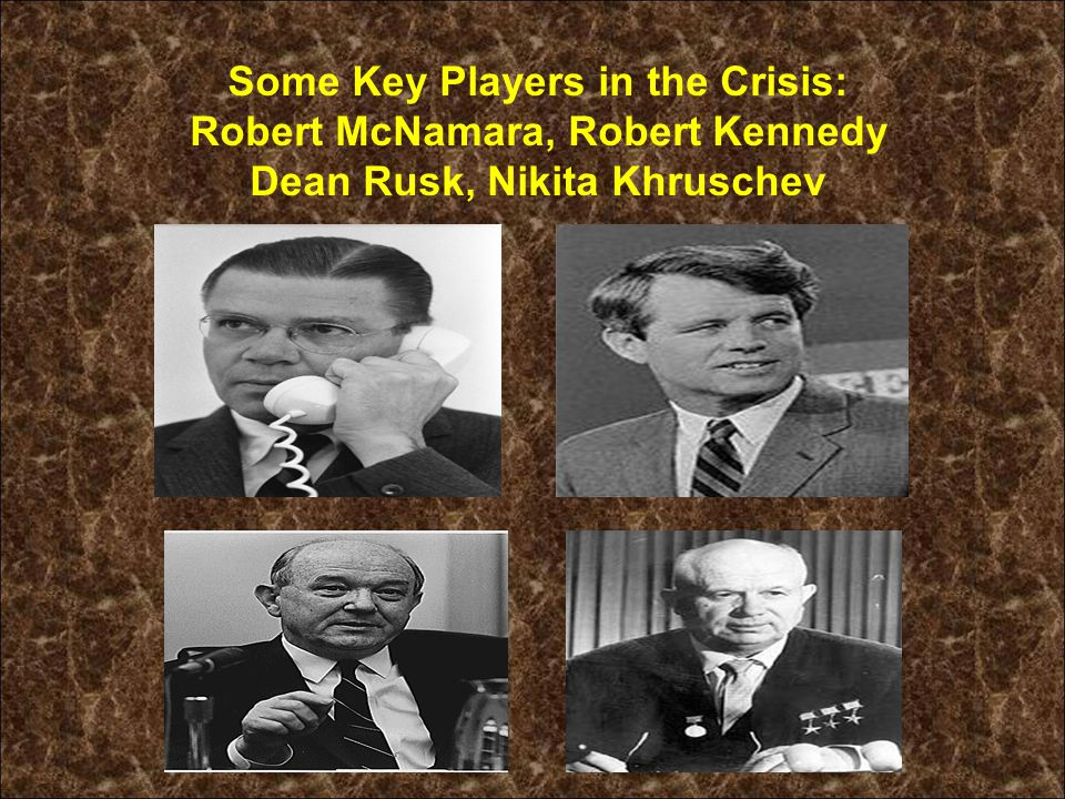 Some Key Players in the Crisis: Robert McNamara, Robert Kennedy Dean Rusk, Nikita Khruschev