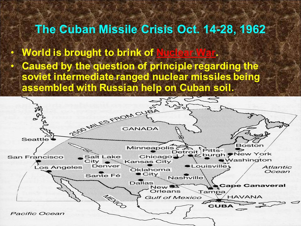 The Cuban Missile Crisis Oct. 14-28, 1962 World is brought to brink of Nuclear War. Caused by the question of principle regarding the soviet intermedi