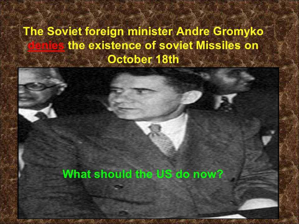 The Soviet foreign minister Andre Gromyko denies the existence of soviet Missiles on October 18th What should the US do now?