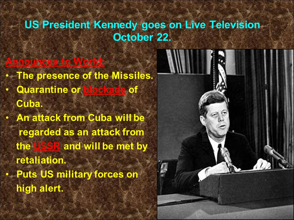 US President Kennedy goes on Live Television October 22. Announces to World: The presence of the Missiles. Quarantine or blockade of Cuba. An attack f