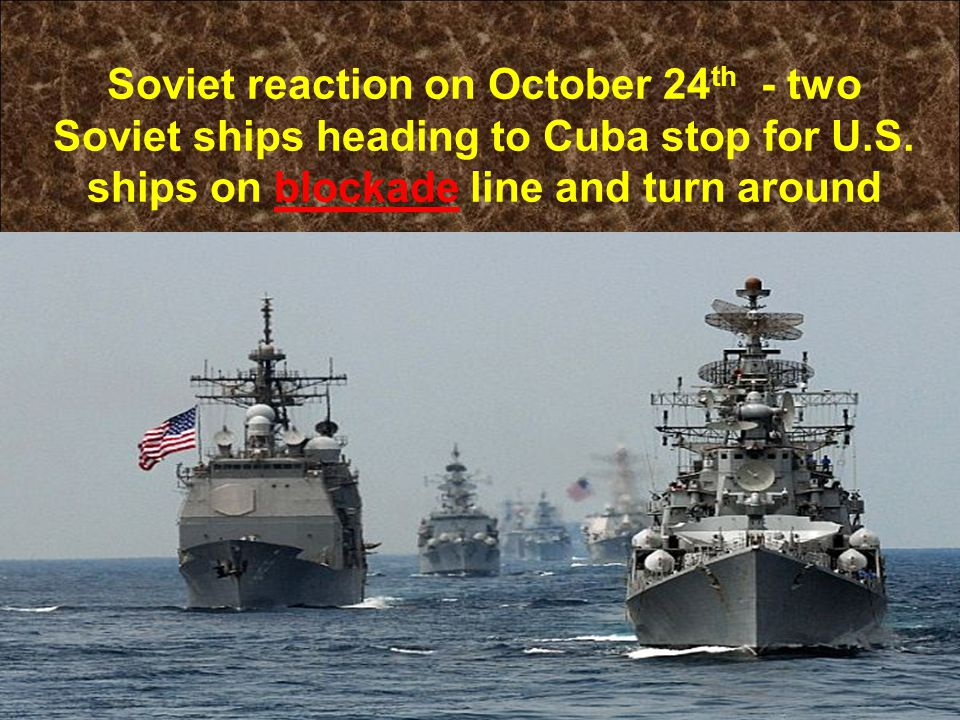 Soviet reaction on October 24 th - two Soviet ships heading to Cuba stop for U.S. ships on blockade line and turn around