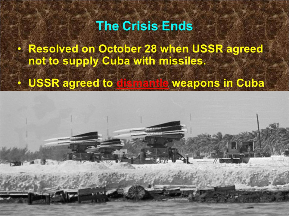 The Crisis Ends Resolved on October 28 when USSR agreed not to supply Cuba with missiles. USSR agreed to dismantle weapons in Cuba
