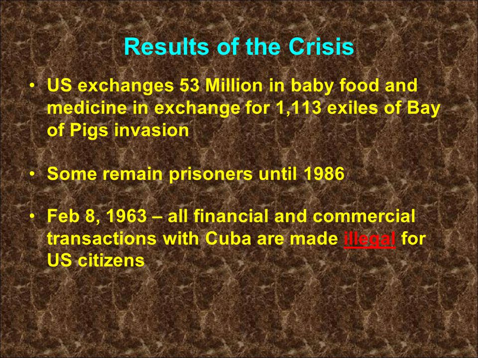 Results of the Crisis US exchanges 53 Million in baby food and medicine in exchange for 1,113 exiles of Bay of Pigs invasion Some remain prisoners unt