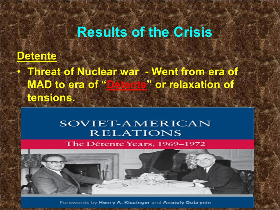 Detente Threat of Nuclear war - Went from era of MAD to era of Détente or relaxation of tensions.