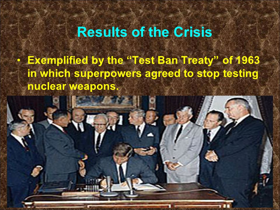 """Exemplified by the """"Test Ban Treaty"""" of 1963 in which superpowers agreed to stop testing nuclear weapons. Results of the Crisis"""