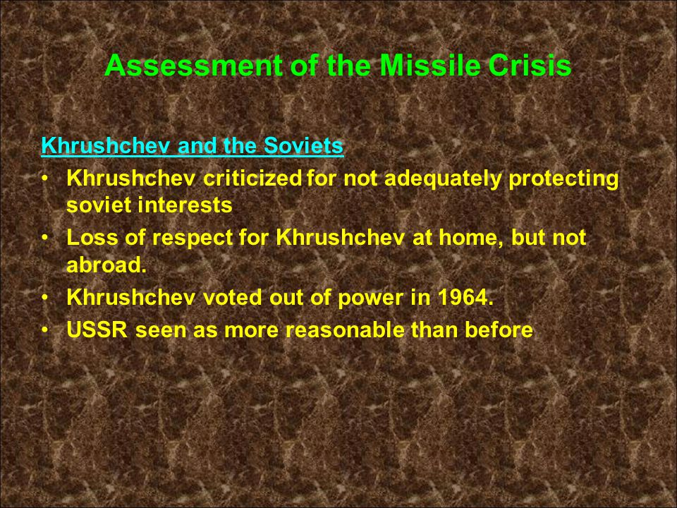 Assessment of the Missile Crisis Khrushchev and the Soviets Khrushchev criticized for not adequately protecting soviet interests Loss of respect for K