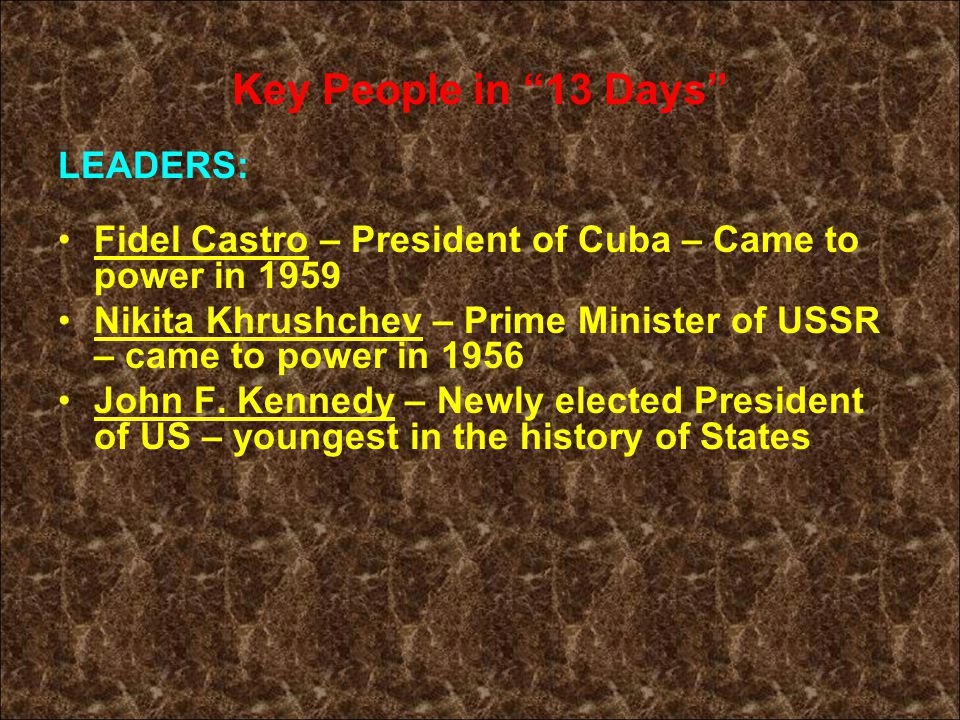 Key People in 13 Days LEADERS: Fidel Castro – President of Cuba – Came to power in 1959 Nikita Khrushchev – Prime Minister of USSR – came to power in 1956 John F.