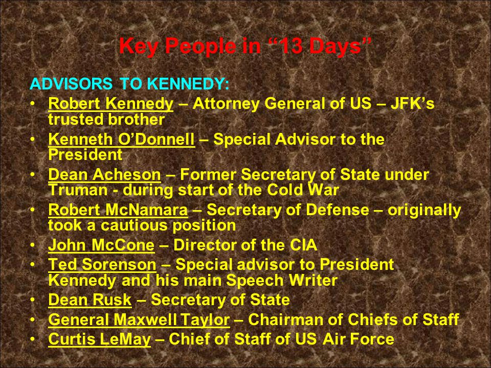 Key People in 13 Days ADVISORS TO KENNEDY: Robert Kennedy – Attorney General of US – JFK's trusted brother Kenneth O'Donnell – Special Advisor to the President Dean Acheson – Former Secretary of State under Truman - during start of the Cold War Robert McNamara – Secretary of Defense – originally took a cautious position John McCone – Director of the CIA Ted Sorenson – Special advisor to President Kennedy and his main Speech Writer Dean Rusk – Secretary of State General Maxwell Taylor – Chairman of Chiefs of Staff Curtis LeMay – Chief of Staff of US Air Force