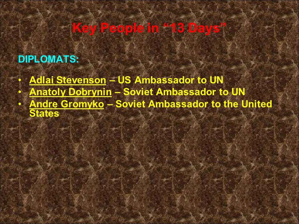 Key People in 13 Days DIPLOMATS: Adlai Stevenson – US Ambassador to UN Anatoly Dobrynin – Soviet Ambassador to UN Andre Gromyko – Soviet Ambassador to the United States
