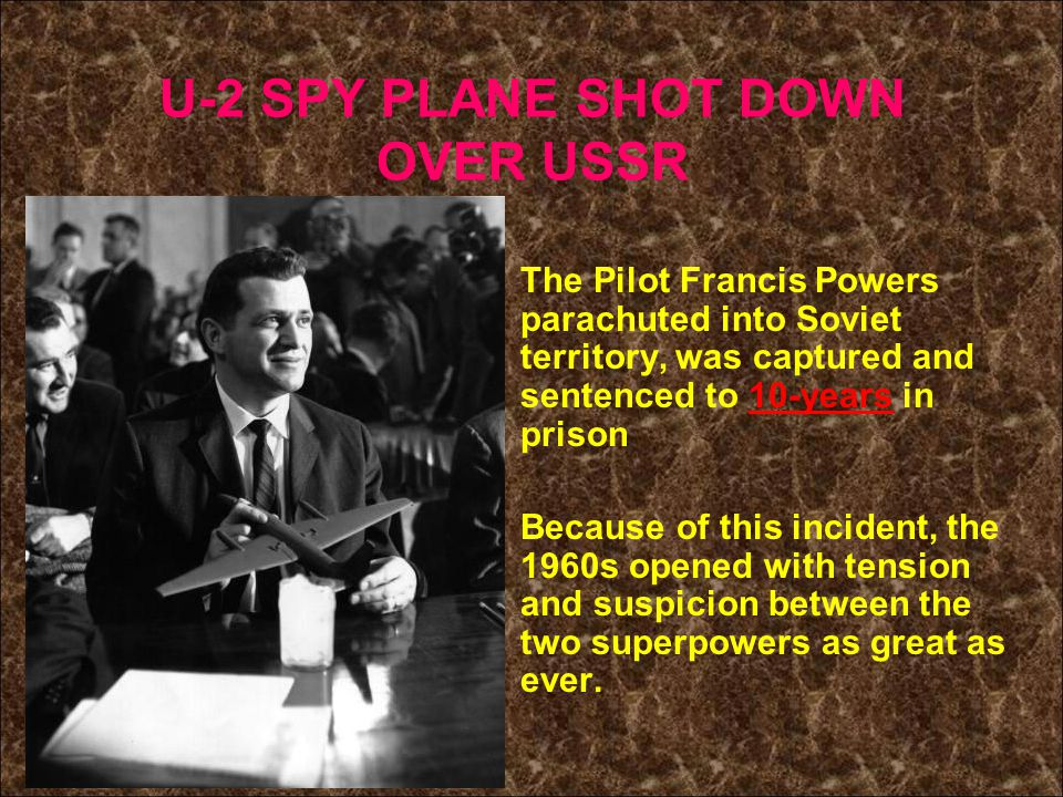 U-2 SPY PLANE SHOT DOWN OVER USSR The Pilot Francis Powers parachuted into Soviet territory, was captured and sentenced to 10-years in prison Because of this incident, the 1960s opened with tension and suspicion between the two superpowers as great as ever.