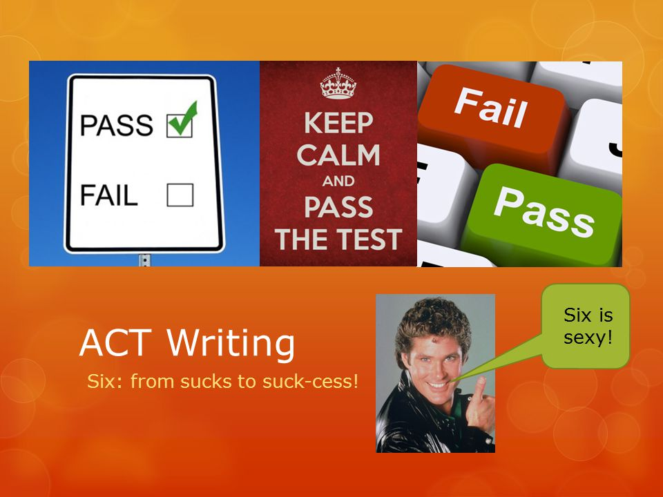ACT Writing Six: from sucks to suck-cess! Six is sexy!