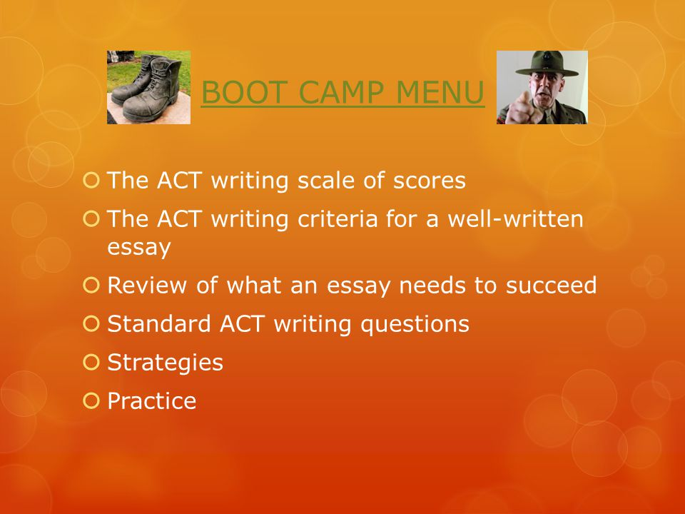 BOOT CAMP MENU  The ACT writing scale of scores  The ACT writing criteria for a well-written essay  Review of what an essay needs to succeed  Standard ACT writing questions  Strategies  Practice
