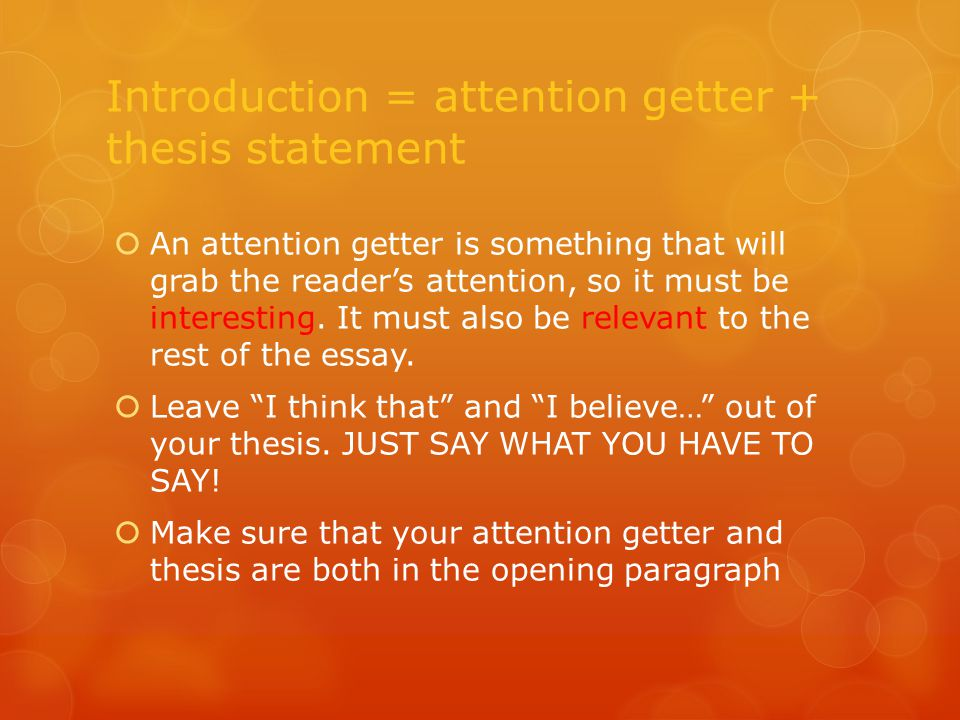Introduction = attention getter + thesis statement  An attention getter is something that will grab the reader's attention, so it must be interesting.