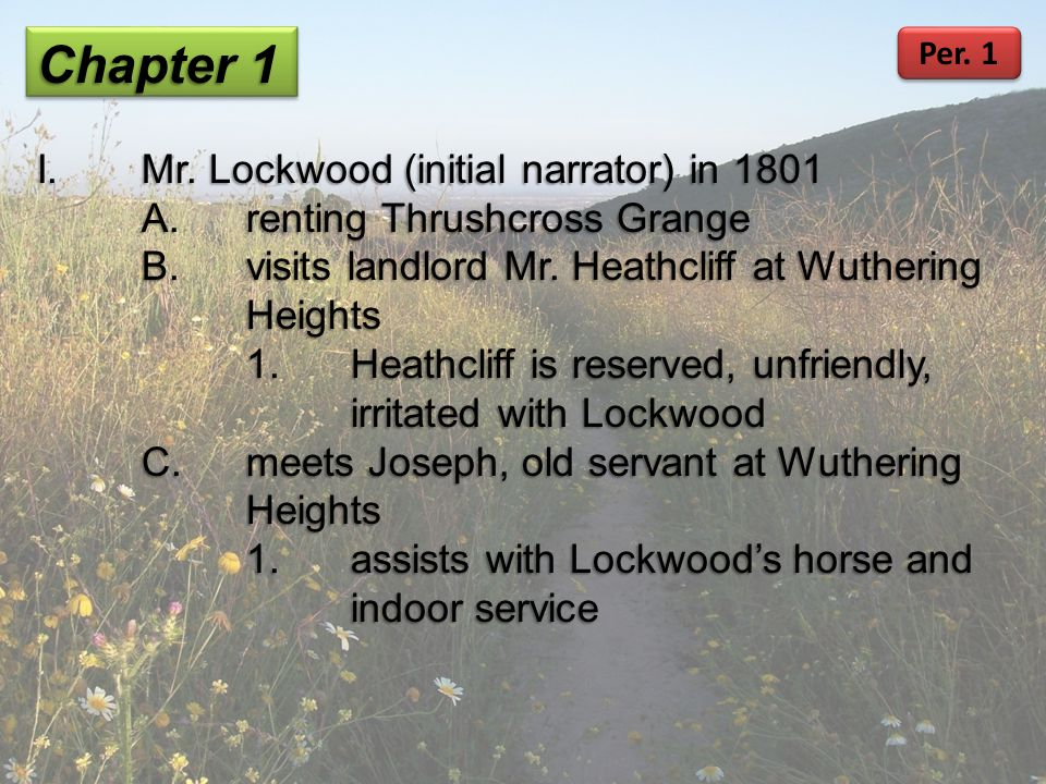 Chapter 1 I.Mr. Lockwood (initial narrator) in 1801 A.renting Thrushcross Grange B.visits landlord Mr. Heathcliff at Wuthering Heights 1.Heathcliff is