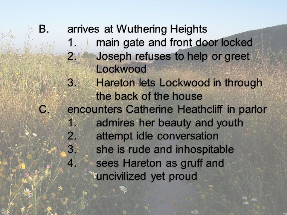 B.arrives at Wuthering Heights 1.main gate and front door locked 2.Joseph refuses to help or greet Lockwood 3.Hareton lets Lockwood in through the back of the house C.encounters Catherine Heathcliff in parlor 1.