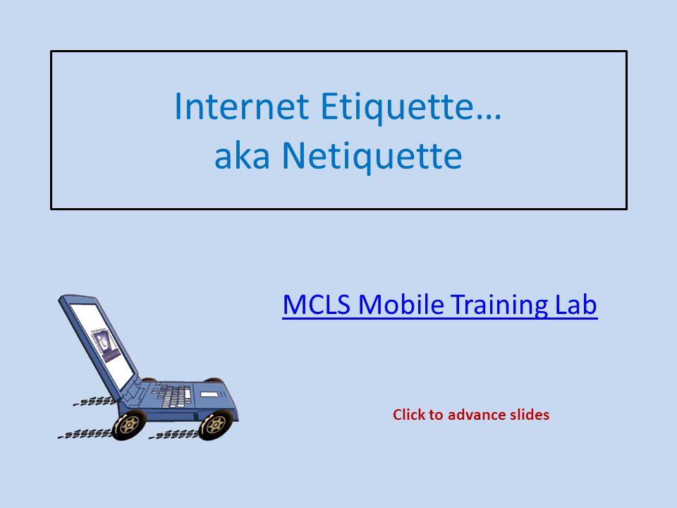Internet Etiquette… aka Netiquette MCLS Mobile Training Lab Click to advance slides