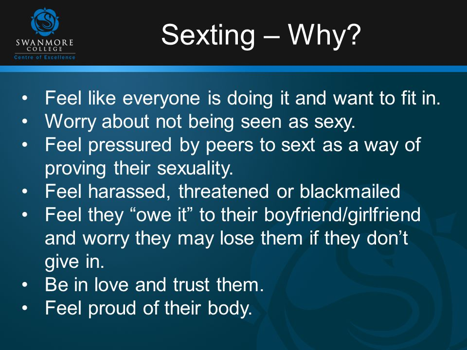 Sexting – Why. Feel like everyone is doing it and want to fit in.