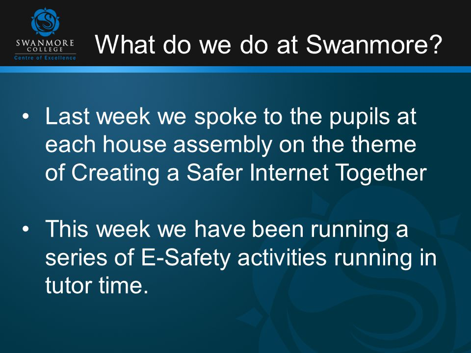 What do we do at Swanmore? Last week we spoke to the pupils at each house assembly on the theme of Creating a Safer Internet Together This week we hav