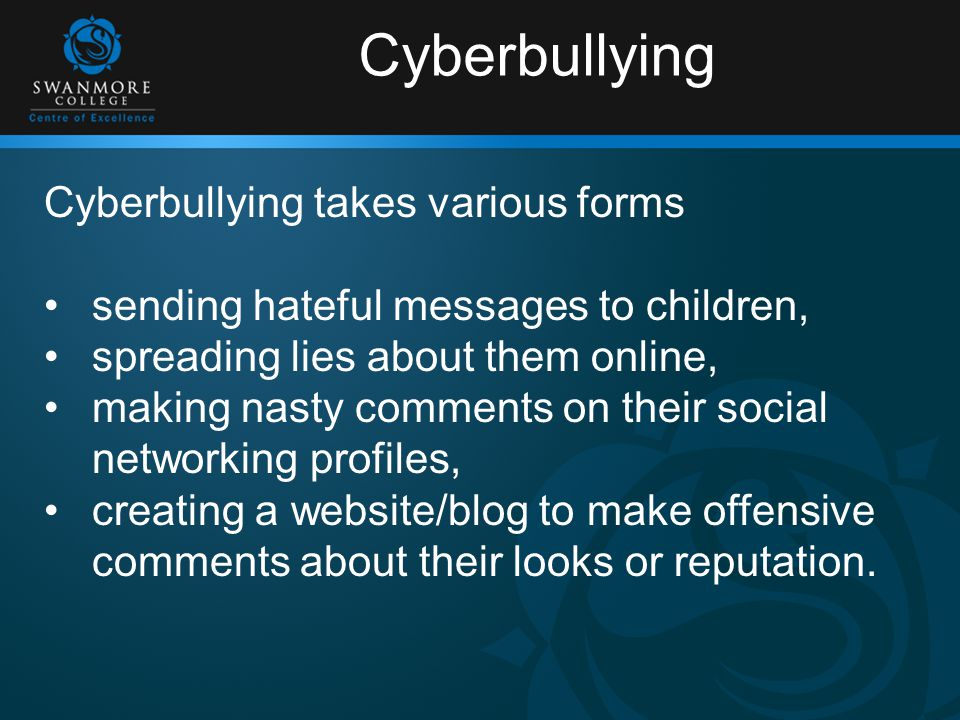 Cyberbullying Cyberbullying takes various forms sending hateful messages to children, spreading lies about them online, making nasty comments on their