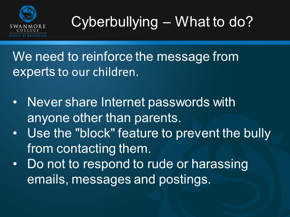Cyberbullying – What to do. Never share Internet passwords with anyone other than parents.