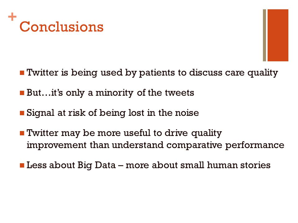 + Conclusions Twitter is being used by patients to discuss care quality But…it's only a minority of the tweets Signal at risk of being lost in the noise Twitter may be more useful to drive quality improvement than understand comparative performance Less about Big Data – more about small human stories