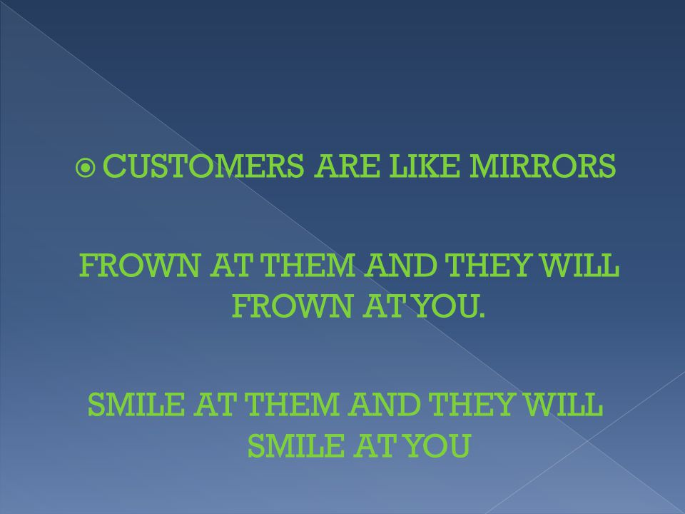  CUSTOMERS ARE LIKE MIRRORS FROWN AT THEM AND THEY WILL FROWN AT YOU. SMILE AT THEM AND THEY WILL SMILE AT YOU