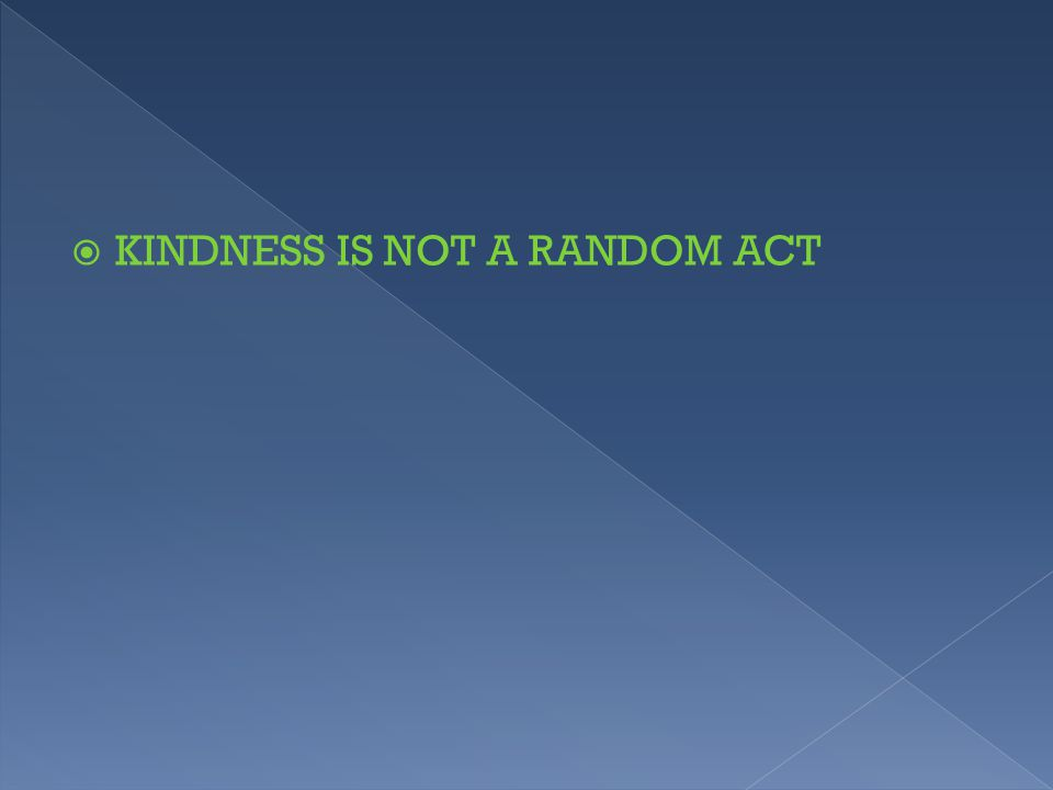  KINDNESS IS NOT A RANDOM ACT
