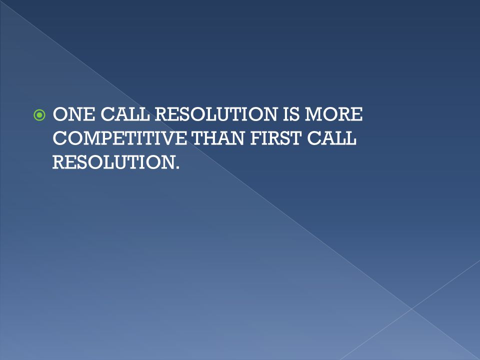  ONE CALL RESOLUTION IS MORE COMPETITIVE THAN FIRST CALL RESOLUTION.