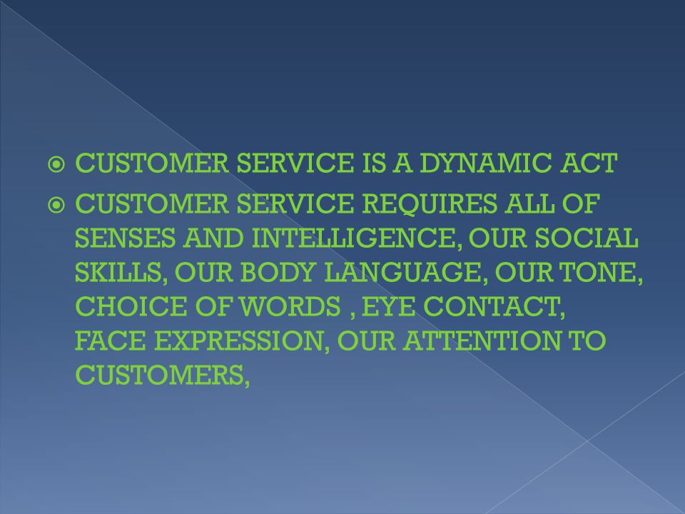  CUSTOMER SERVICE IS A DYNAMIC ACT  CUSTOMER SERVICE REQUIRES ALL OF SENSES AND INTELLIGENCE, OUR SOCIAL SKILLS, OUR BODY LANGUAGE, OUR TONE, CHOICE