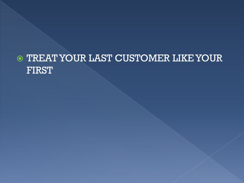  TREAT YOUR LAST CUSTOMER LIKE YOUR FIRST