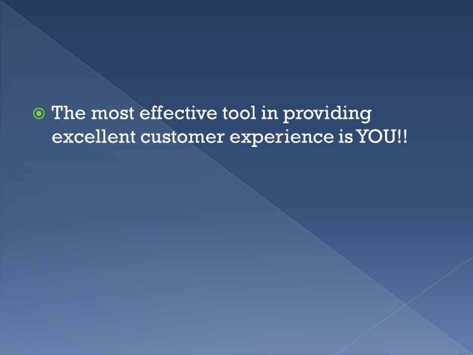  The most effective tool in providing excellent customer experience is YOU!!