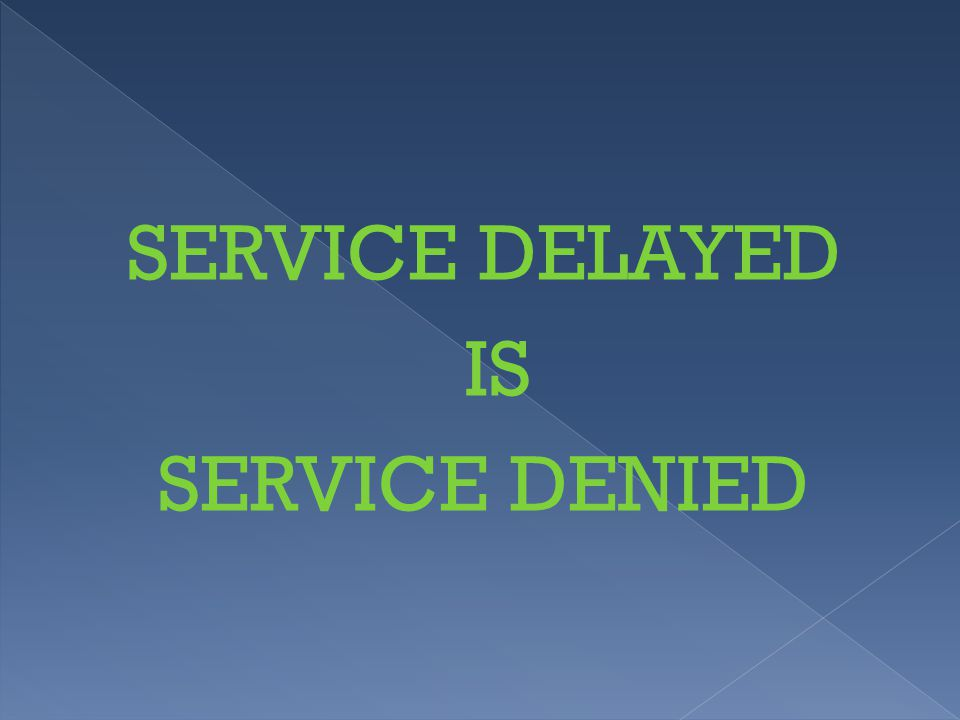 SERVICE DELAYED IS SERVICE DENIED