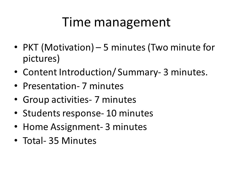 Time management PKT (Motivation) – 5 minutes (Two minute for pictures) Content Introduction/ Summary- 3 minutes.