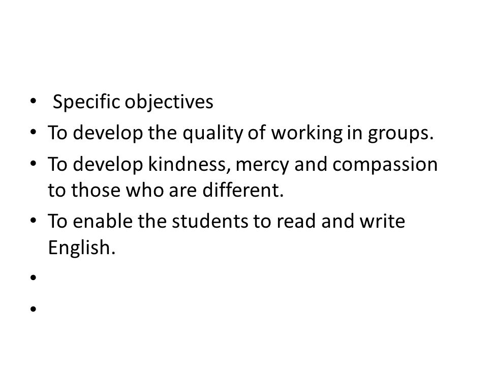 Specific objectives To develop the quality of working in groups. To develop kindness, mercy and compassion to those who are different. To enable the s