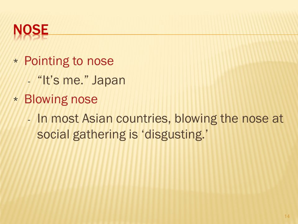 * Pointing to nose - It's me. Japan * Blowing nose - In most Asian countries, blowing the nose at social gathering is 'disgusting.' 14