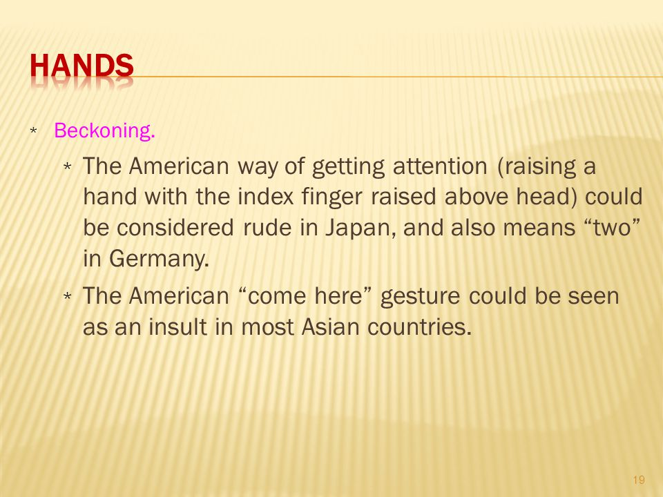 * Beckoning. * The American way of getting attention (raising a hand with the index finger raised above head) could be considered rude in Japan, and a