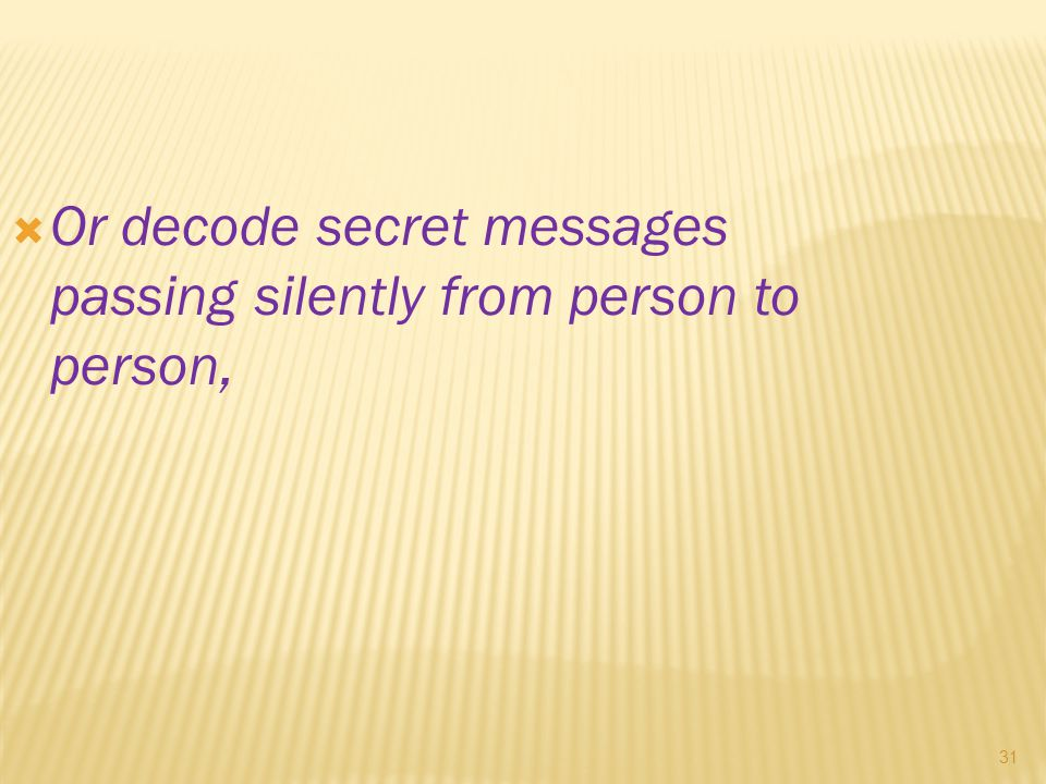 31  Or decode secret messages passing silently from person to person,