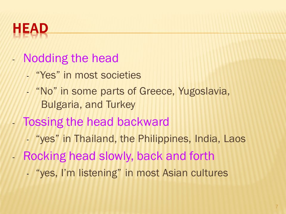 - Nodding the head - Yes in most societies - No in some parts of Greece, Yugoslavia, Bulgaria, and Turkey - Tossing the head backward - yes in Thailand, the Philippines, India, Laos - Rocking head slowly, back and forth - yes, I'm listening in most Asian cultures 7