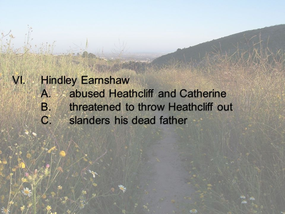 VI.Hindley Earnshaw A.abused Heathcliff and Catherine B.threatened to throw Heathcliff out C.slanders his dead father