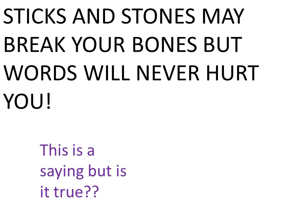 STICKS AND STONES MAY BREAK YOUR BONES BUT WORDS WILL NEVER HURT YOU.