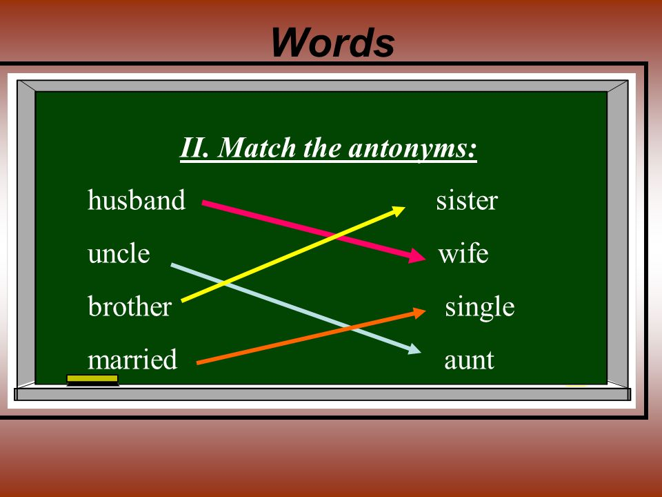 Words II. Match the antonyms: husband sister uncle wife brother single married aunt