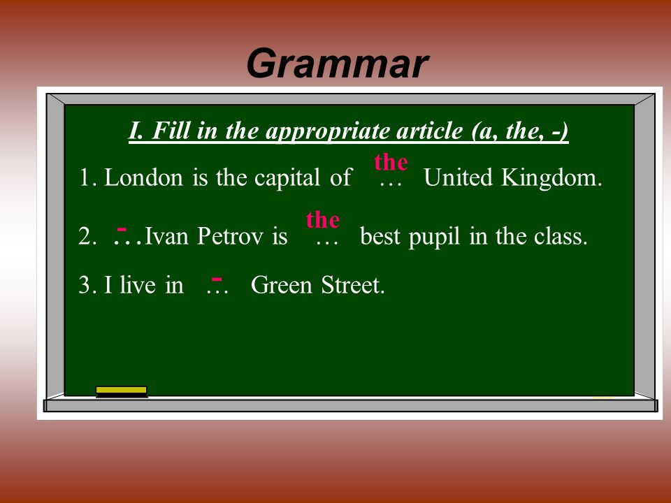 Grammar I. Fill in the appropriate article (a, the, -) 1. London is the capital of … United Kingdom. 2. … Ivan Petrov is … best pupil in the class. 3.