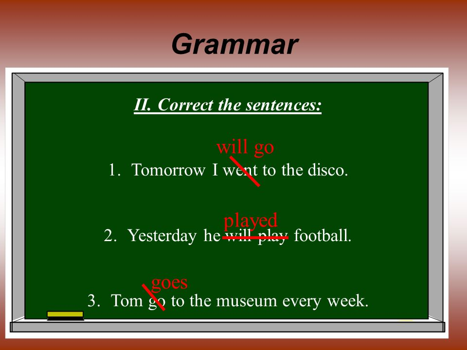Grammar II. Correct the sentences: 1.Tomorrow I went to the disco. 2.Yesterday he will play football. 3.Tom go to the museum every week. will go playe