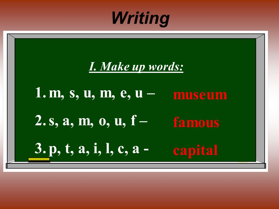 Writing I. Make up words: 1.m, s, u, m, e, u – 2.s, a, m, o, u, f – 3.p, t, a, i, l, c, a - museum famous capital