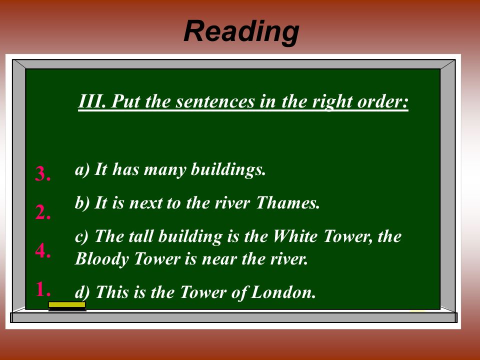 Reading III. Put the sentences in the right order: а) It has many buildings. b) It is next to the river Thames. c) The tall building is the White Towe