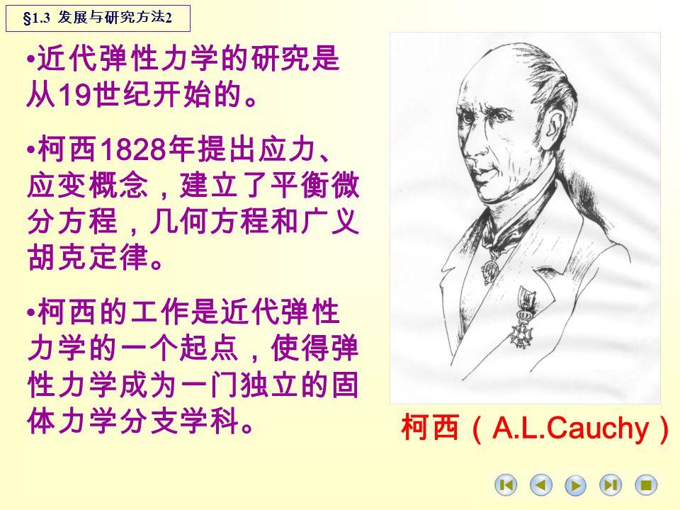 近代弹性力学的研究是 从 19 世纪开始的。 柯西 1828 年提出应力、 应变概念,建立了平衡微 分方程,几何方程和广义 胡克定律。 柯西的工作是近代弹性 力学的一个起点,使得弹 性力学成为一门独立的固 体力学分支学科。 §1.3 发展与研究方法 2 柯西( A.L.Cauchy )