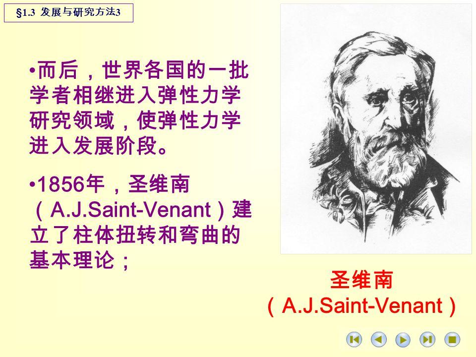 而后,世界各国的一批 学者相继进入弹性力学 研究领域,使弹性力学 进入发展阶段。 1856 年,圣维南 ( A.J.Saint-Venant )建 立了柱体扭转和弯曲的 基本理论; §1.3 发展与研究方法 3 圣维南 ( A.J.Saint-Venant )