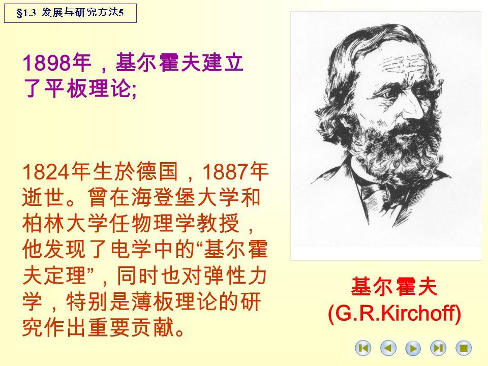 1898 年,基尔霍夫建立 了平板理论 ; 1824 年生於德国, 1887 年 逝世。曾在海登堡大学和 柏林大学任物理学教授, 他发现了电学中的 基尔霍 夫定理 ,同时也对弹性力 学,特别是薄板理论的研 究作出重要贡献。 §1.3 发展与研究方法 5 基尔霍夫 (G.R.Kirchoff)