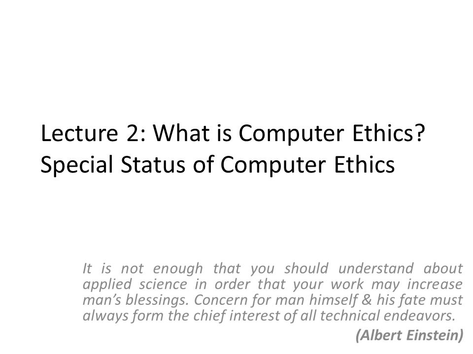 The special status of Computer Ethics (contd.) – Uniquely cloned Possible to make exact copy of an artifact Software piracy – Uniquely discrete Changes to a single bit can have drastic consequences In the discrete world of computing there is no meaningful metric in which small change & small effects go hand in hand & there never will be (Dijkstra)