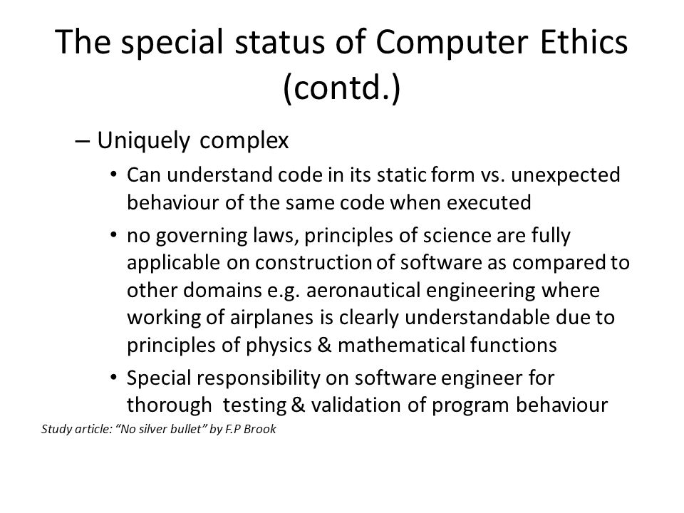 The special status of Computer Ethics (contd.) – Uniquely complex Can understand code in its static form vs.
